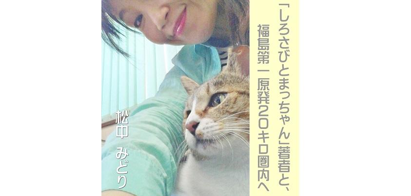 電子書籍:「しろさびとまっちゃん」著者と、福島第一原発20キロ圏内へ